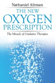 The New Oxygen Prescription - The Miracle of Oxidative Therapies ebook by Nathaniel Altman