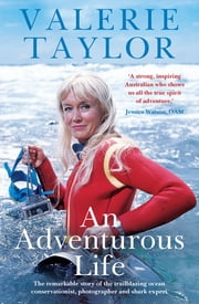 Valerie Taylor: An Adventurous Life - The remarkable story of the trailblazing ocean conservationist, photographer and shark expert ebook by Valerie Taylor, Ben Mckelvey