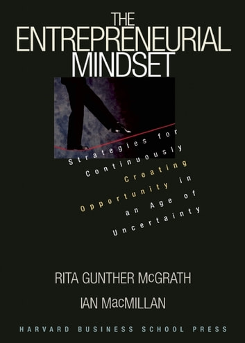 The Entrepreneurial Mindset - Strategies for Continuously Creating Opportunity in an Age of Uncertainty ebook by Ian MacMillan,Rita Gunther McGrath