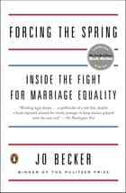 Forcing the Spring - Inside the Fight for Marriage Equality ebook by Jo Becker