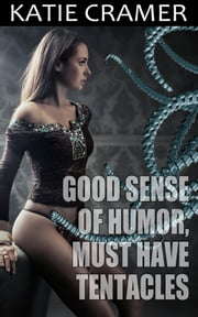 Good Sense of Humor, Must Have Tentacles ebook by Katie Cramer