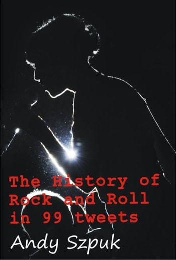 The History of Rock and Roll in 99 tweets ebook by Andy Szpuk