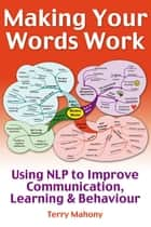 Making Your words Work - Using NLP to Improve Communication, Learning and Behaviour ebook by Terry Mahony
