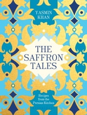 The Saffron Tales - Recipes from the Persian Kitchen ebook by Yasmin Khan