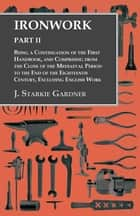 Ironwork - Part II - Being a Continuation of the First Handbook, and Comprising from the Close of the Mediaeval Period to the End of the Eighteenth Century, Excluding English Work ebook by J. Starkie Gardner