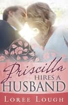 Priscilla Hires A Husband ebook by Loree Lough