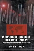 Macromodeling Debt and Twin Deficits - Presenting the Instruments to Reduce Them ebook by Wan Latifah