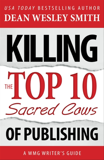 Killing the Top Ten Sacred Cows of Publishing - A WMG Writer's Guide ebook by Dean Wesley Smith