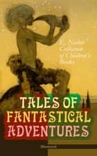 TALES OF FANTASTICAL ADVENTURES – E. Nesbit Collection of Children's Books (Illustrated) - The Book of Dragons, The Magic City, The Wonderful Garden, Wet Magic, Unlikely Tales, The Psammead Trilogy, The Mouldiwarp Chronicles, The Enchanted Castle, The Magic World… ebook by Edith Nesbit, H. R. Millar
