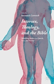 Intersex, Theology, and the Bible - Troubling Bodies in Church, Text, and Society ebook by Susannah Cornwall