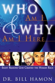 Who Am I and Why Am I Here: Eight Reasons God Created the Human Race ebook by Bill Hamon