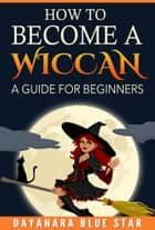 How to Become a Wiccan ebook by Dayanara Blue Star