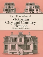 Victorian City and Country Houses - Plans and Details ebook by Geo E. Woodward