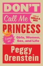 Don't Call Me Princess - Essays on Girls, Women, Sex and Life ebook by Peggy Orenstein