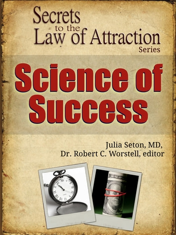 Secrets to the Law of Attraction: Science of Success - based on the works of Julia Seton, MD eBook by Dr. Robert C. Worstell,Julia Seton, MD