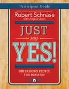 Just Say Yes! Participant Guide ebook by Robert Schnase,Olsen,Angela