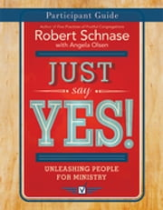 Just Say Yes! Participant Guide - Unleashing People for Ministry ebook by Robert Schnase,Olsen,Angela