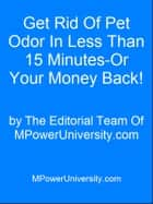 Get Rid Of Pet Odor In Less Than 15 Minutes-Or Your Money Back! ebook by Editorial Team Of MPowerUniversity.com