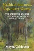 Mythical Journeys, Legendary Quests ebook by Moyra Caldecott
