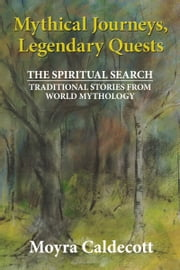 Mythical Journeys, Legendary Quests - The Spiritual Search - Traditional Stories from World Mythology ebook by Moyra Caldecott