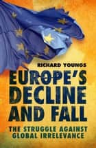 Europe's Decline and Fall: The Struggle Against Global Irrelevance ebook by Richard Youngs