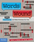Words Wound - Delete Cyberbullying and Make Kindness Go Viral ebook by Justin W. Patchin, Sameer Hinduja