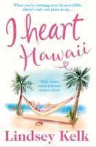 I Heart Hawaii (I Heart Series, Book 8) ebook by Lindsey Kelk