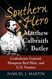 Southern Hero - Matthew Calbraith Butler: Confederate General, Hampton Red Shirt, and U.S. Senator ebook by Samuel J. Martin