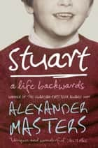 Stuart: A Life Backwards ebook by Alexander Masters
