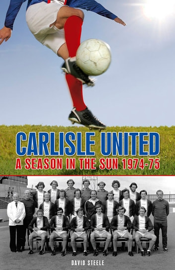 Carlisle United: A Season in the Sun 1974-75 ebook by David Steele