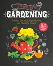 The Ultimate Guide to Gardening - Grow Your Own Indoor, Vegetable, Fairy, and Other Great Gardens ebook by Lisa Jo Amstutz