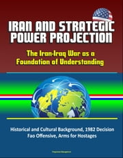 Iran and Strategic Power Projection: The Iran-Iraq War as a Foundation of Understanding - Historical and Cultural Background, 1982 Decision, Fao Offensive, Arms for Hostages ebook by Progressive Management