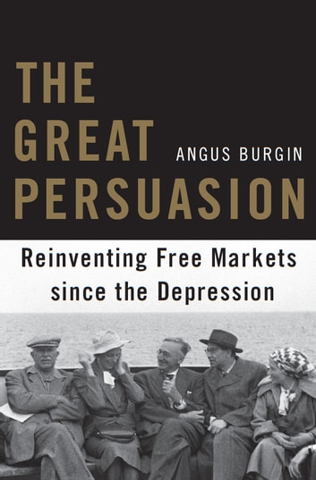 The Great Persuasion - Reinventing Free Markets since the Depression ebook by Angus Burgin