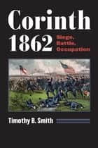 Corinth 1862 - Siege, Battle, Occupation ebook by Timothy B. Smith