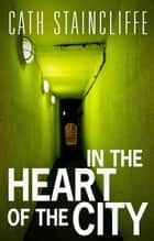 In The Heart of The City ebook by Cath Staincliffe