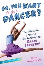 So, You Want to Be a Dancer? - The Ultimate Guide to Exploring the Dance Industry ebook by Laurel van der Linde