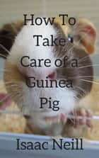How to Take Care of a Guinea Pig ebook by Isaac Neill