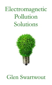 Electromagnetic Pollution Solutions ebook by Dr. Glen Swartwout