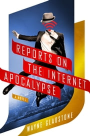 Reports on the Internet Apocalypse - A Novel ebook by Wayne Gladstone