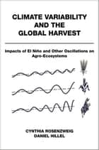 Climate Variability and the Global Harvest - Impacts of El Ni?o and Other Oscillations on Agro-Ecosystems ebook by Cynthia Rosenzweig, Daniel Hillel