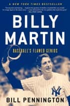 Billy Martin - Baseball's Flawed Genius ebook by Bill Pennington