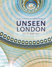 Unseen London ebook by Peter Dazeley,Mark Daly