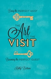 The Art of the Visit - Being the Perfect Host/Becoming the Perfect Guest ebook by Kathy Bertone