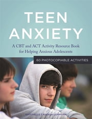 Teen Anxiety - A CBT and ACT Activity Resource Book for Helping Anxious Adolescents ebook by Raychelle Cassada Lohmann