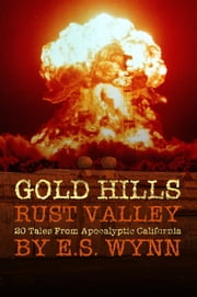 Gold Hills, Rust Valley - 20 Tales From Apocalyptic California ebook by E.S. Wynn