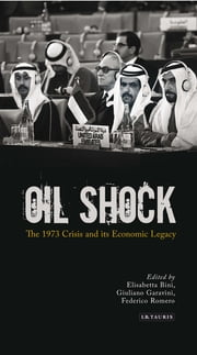 Oil Shock - The 1973 Crisis and its Economic Legacy ebook by Elisabetta Bini,Giuliano Garavini