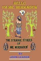 The Strange Stories Of Mr. Murkadew ebook by John Leader