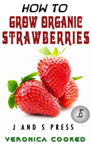 How To Grow Organic Strawberries ebook by Veronica Cooked