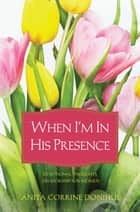 When I'm In His Presence ebook by Anita C. Donihue