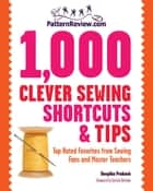 PatternReview.com 1,000 Clever Sewing Shortcuts and Tips: Top-Rated Favorites from Sewing Fans and Master Teachers - Top-Rated Favorites from Sewing Fans and Master Teachers ebook by Deepika Prakash, Sandra Betzina